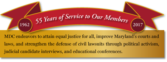 Maryland Defense Counsel endeavors to attain equal justice for all, improve Maryland's courts and laws, and strengthen the defense of civil lawsuits through political activism, judicial candidate interviews, and educational conferences.